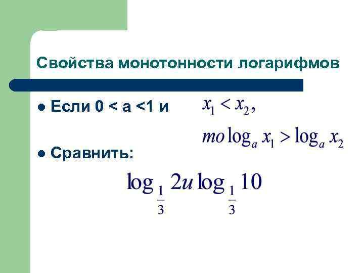 Свойства монотонности логарифмов l Если 0 < а <1 и l Сравнить: