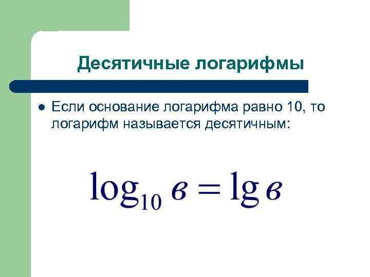 Десятичные логарифмы l Если основание логарифма равно 10, то логарифм называется десятичным: