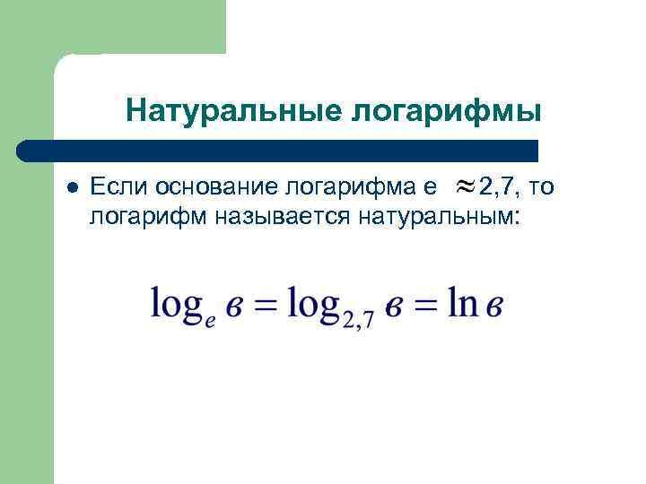 Натуральные логарифмы l Если основание логарифма е 2, 7, то логарифм называется натуральным: