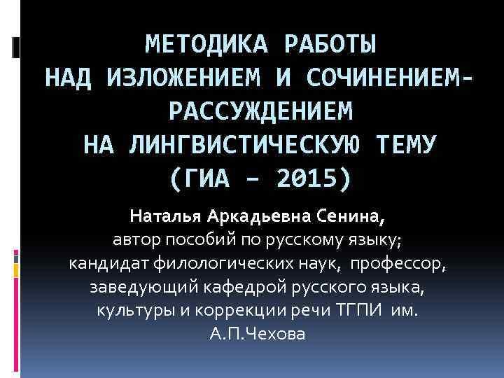 МЕТОДИКА РАБОТЫ НАД ИЗЛОЖЕНИЕМ И СОЧИНЕНИЕМРАССУЖДЕНИЕМ НА ЛИНГВИСТИЧЕСКУЮ ТЕМУ (ГИА – 2015) Наталья Аркадьевна