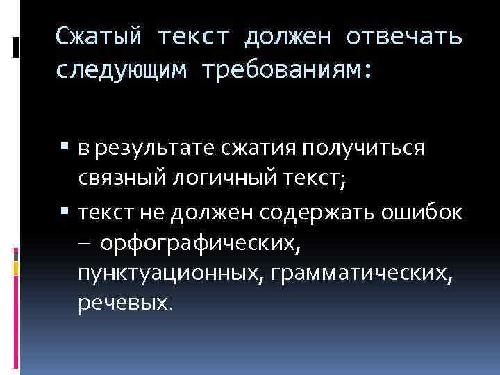 Сжатый текст должен отвечать следующим требованиям: в результате сжатия получиться связный логичный текст; текст