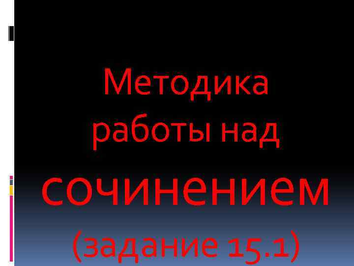 Методика работы над сочинением (задание 15. 1)