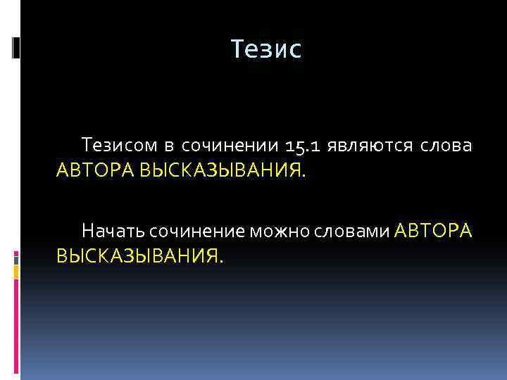 Тезисом в сочинении 15. 1 являются слова АВТОРА ВЫСКАЗЫВАНИЯ. Начать сочинение можно словами АВТОРА