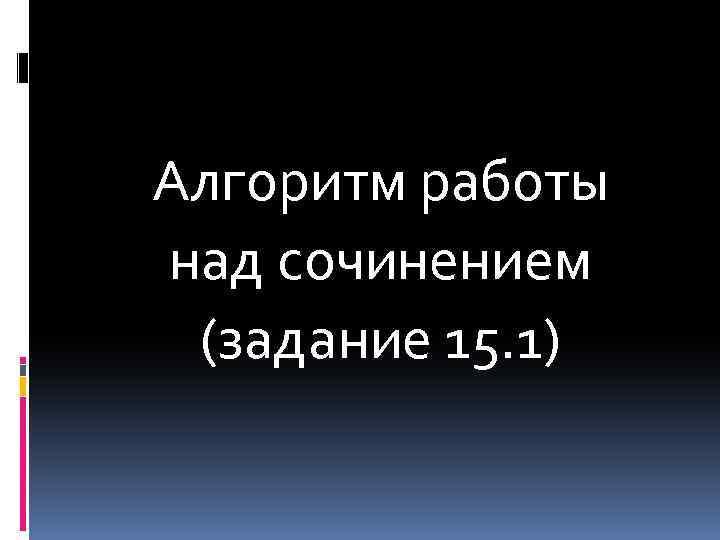 Алгоритм работы над сочинением (задание 15. 1)