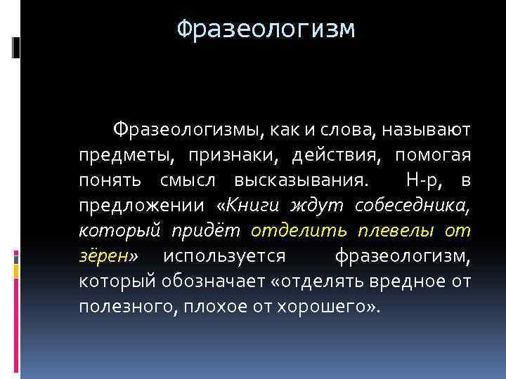 Фразеологизм Фразеологизмы, как и слова, называют предметы, признаки, действия, помогая понять смысл высказывания. Н-р,