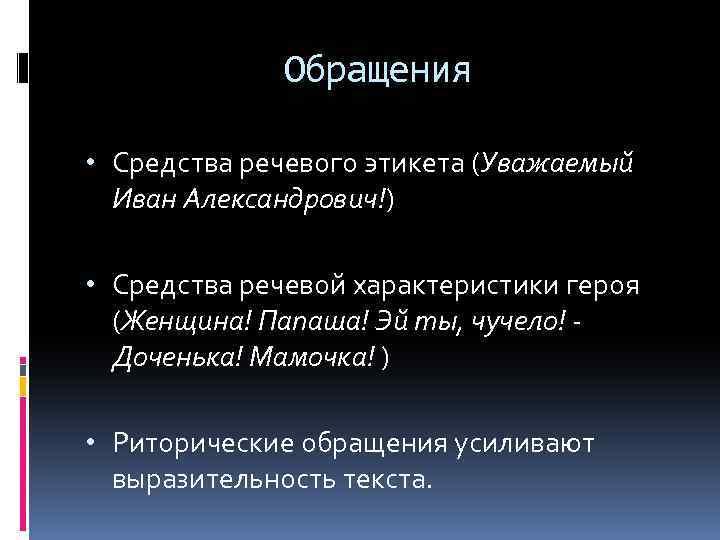 Обращения • Средства речевого этикета (Уважаемый Иван Александрович!) • Средства речевой характеристики героя (Женщина!