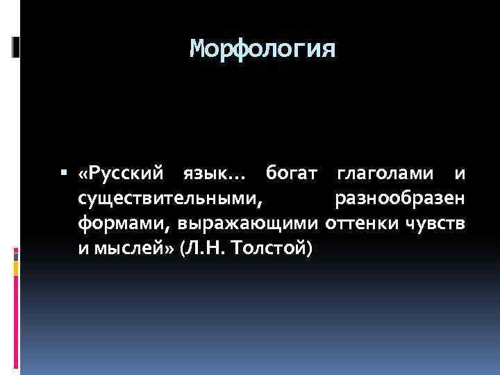 Морфология «Русский язык… богат глаголами и существительными, разнообразен формами, выражающими оттенки чувств и мыслей»