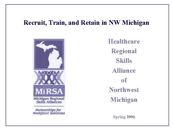 Recruit, Train, and Retain in NW Michigan Healthcare Regional Skills Alliance of Northwest Michigan