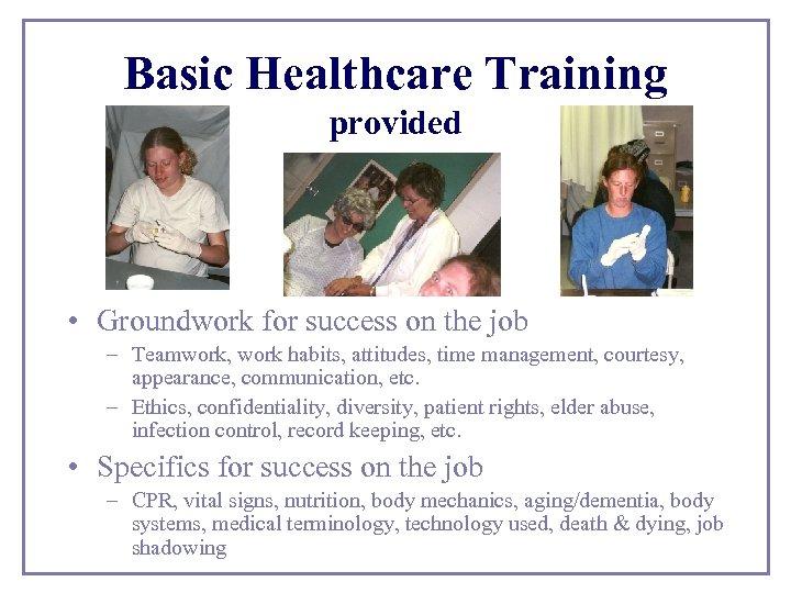 Basic Healthcare Training provided • Groundwork for success on the job – Teamwork, work