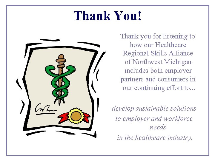 Thank You! Thank you for listening to how our Healthcare Regional Skills Alliance of