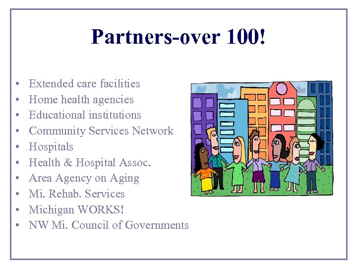 Partners-over 100! • • • Extended care facilities Home health agencies Educational institutions Community