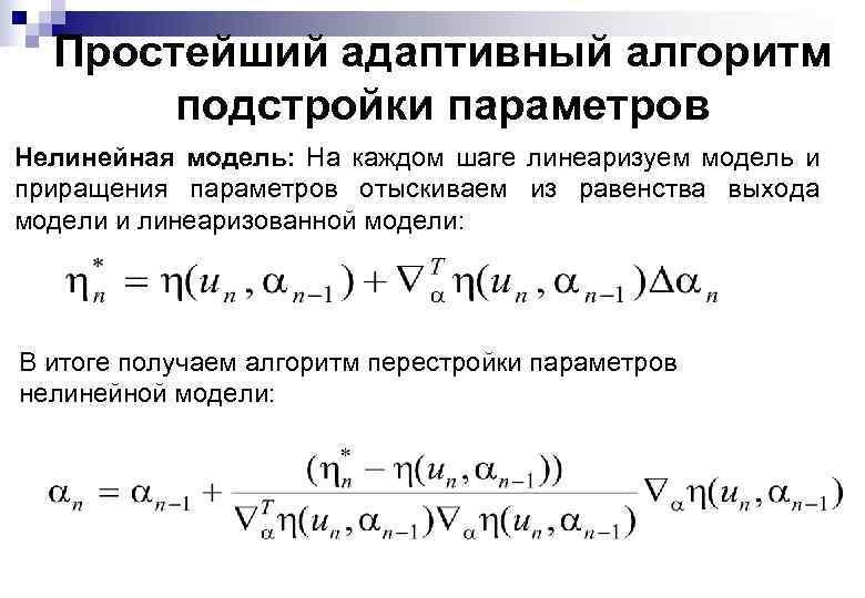 Простейший адаптивный алгоритм подстройки параметров Нелинейная модель: На каждом шаге линеаризуем модель и приращения
