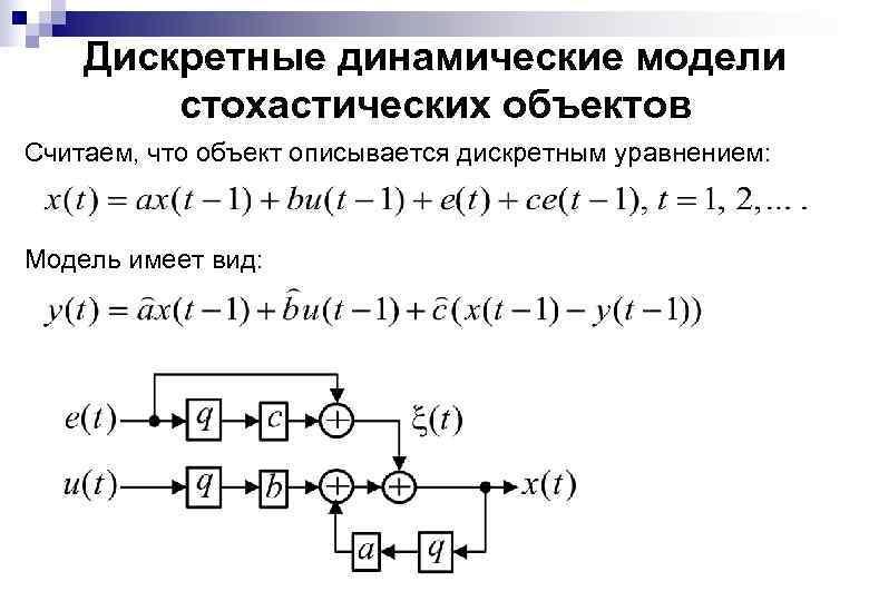 Дискретные динамические модели стохастических объектов Считаем, что объект описывается дискретным уравнением: Модель имеет вид: