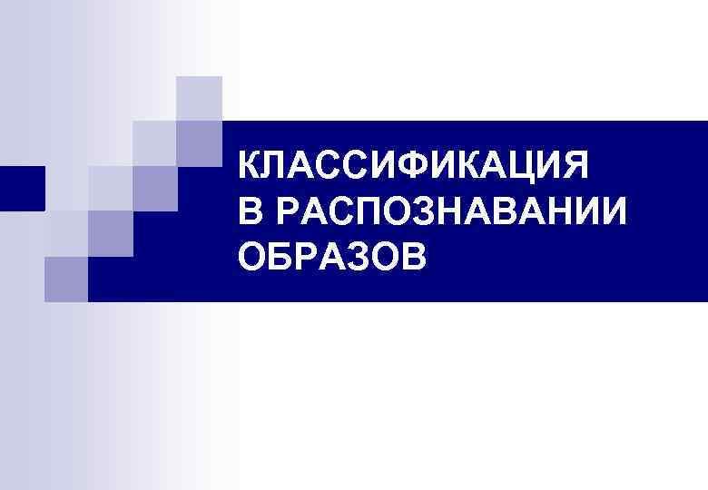 КЛАССИФИКАЦИЯ В РАСПОЗНАВАНИИ ОБРАЗОВ