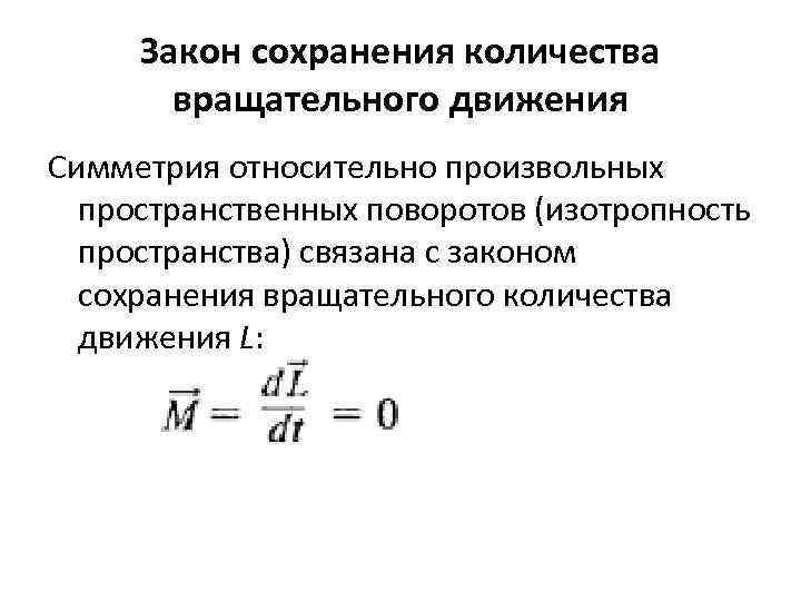 Закон сохранения количества вращательного движения Симметрия относительно произвольных пространственных поворотов (изотропность пространства) связана с