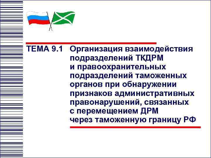 ТЕМА 9. 1 Организация взаимодействия подразделений ТКДРМ и правоохранительных подразделений таможенных органов при обнаружении