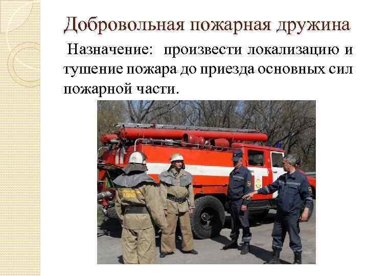Добровольная пожарная дружина Назначение: произвести локализацию и тушение пожара до приезда основных сил пожарной