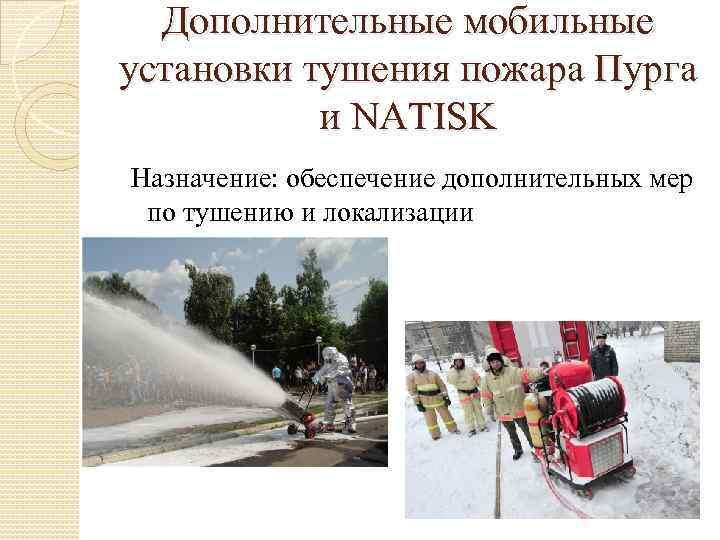 Дополнительные мобильные установки тушения пожара Пурга и NATISK Назначение: обеспечение дополнительных мер по тушению