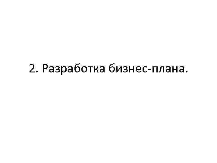 2. Разработка бизнес-плана.