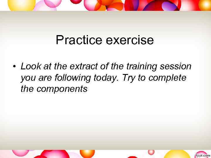 Practice exercise • Look at the extract of the training session you are following
