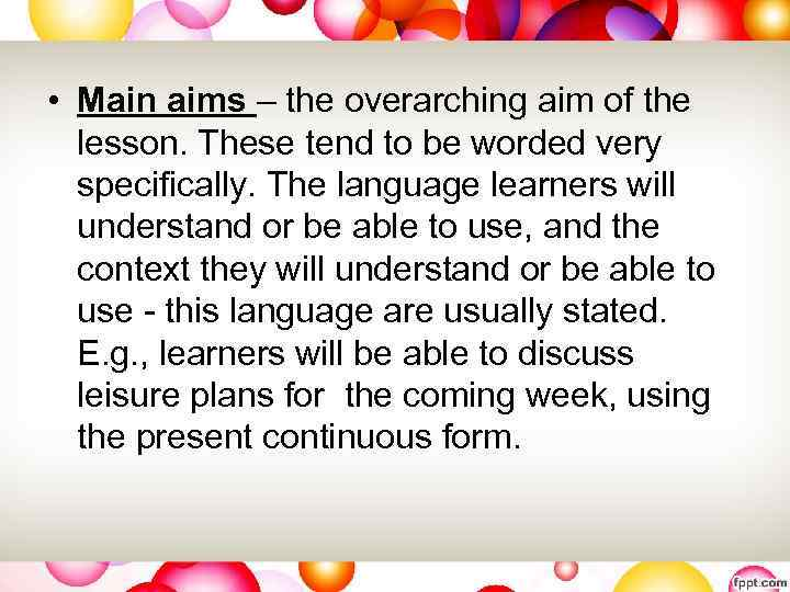 • Main aims – the overarching aim of the lesson. These tend to