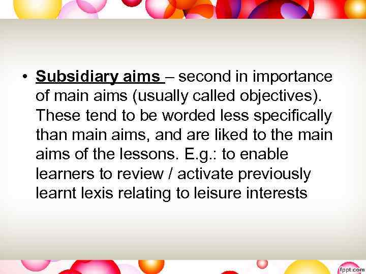 • Subsidiary aims – second in importance of main aims (usually called objectives).