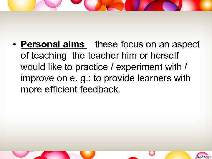 • Personal aims – these focus on an aspect of teaching the teacher