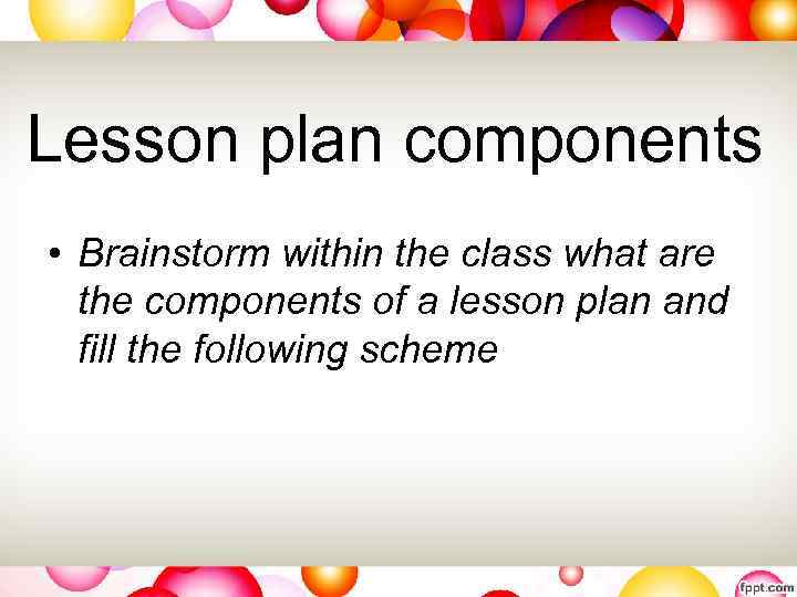 Lesson plan components • Brainstorm within the class what are the components of a