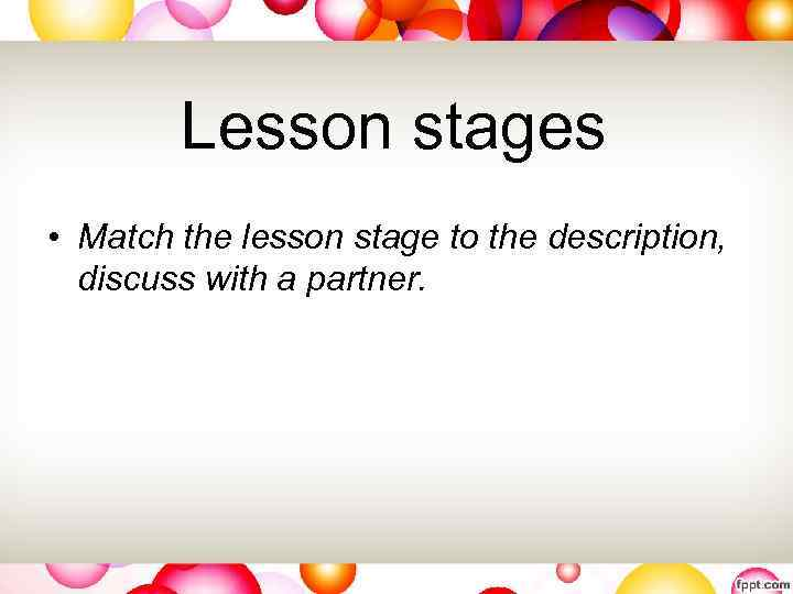 Lesson stages • Match the lesson stage to the description, discuss with a partner.