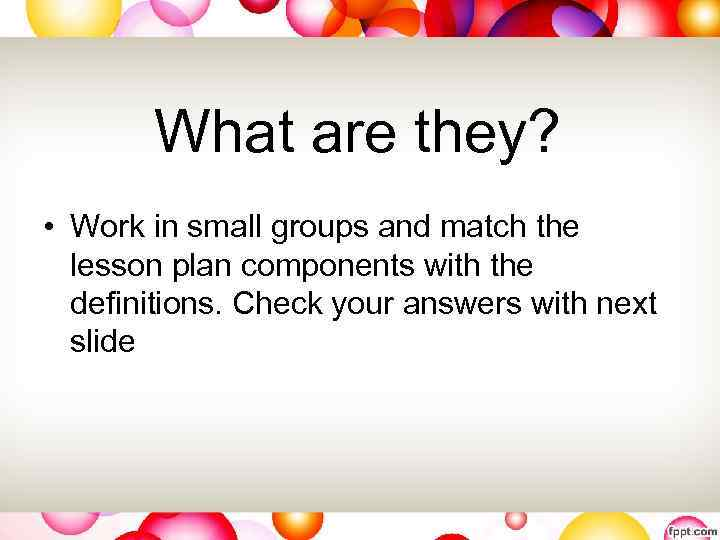 What are they? • Work in small groups and match the lesson plan components