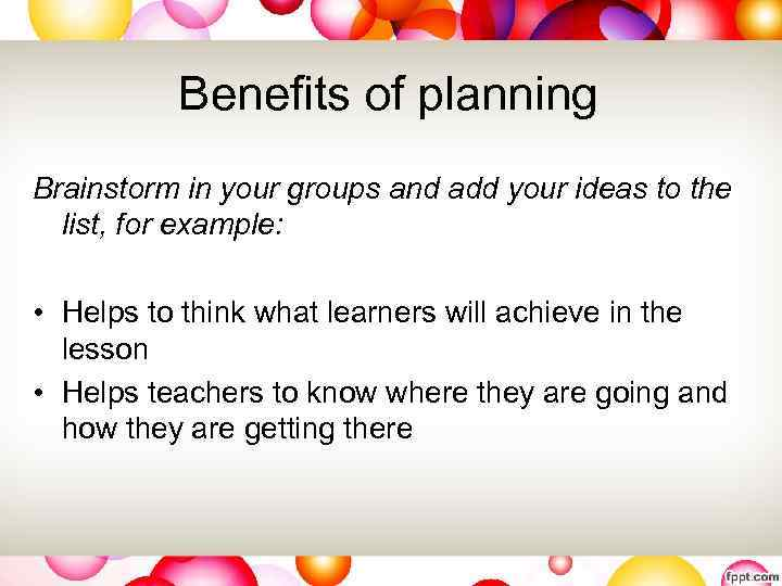 Benefits of planning Brainstorm in your groups and add your ideas to the list,