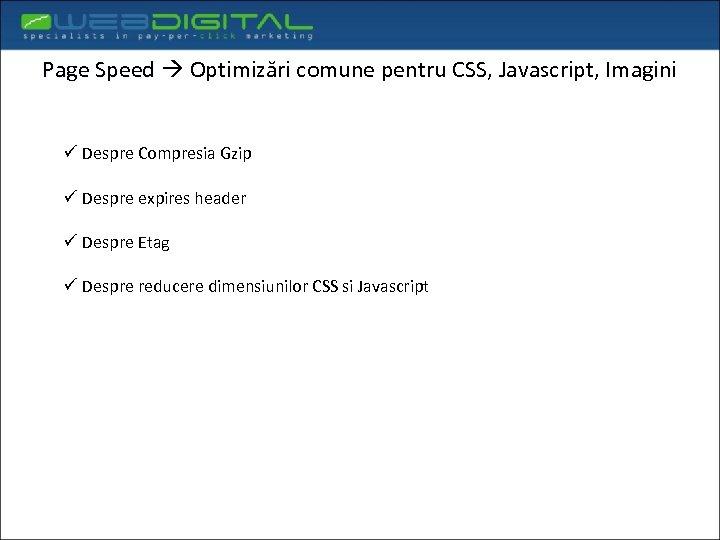 Page Speed Optimizări comune pentru CSS, Javascript, Imagini ü Despre Compresia Gzip ü Despre