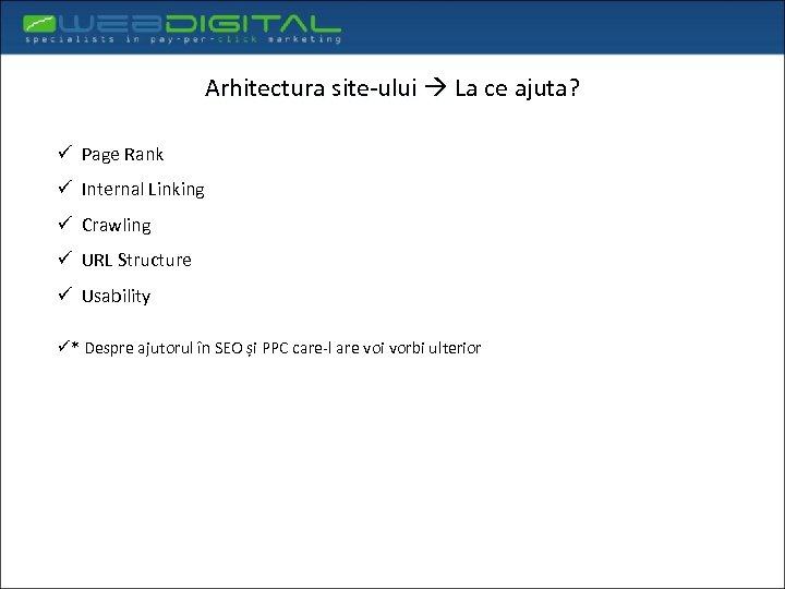 Arhitectura site-ului La ce ajuta? ü Page Rank ü Internal Linking ü Crawling ü