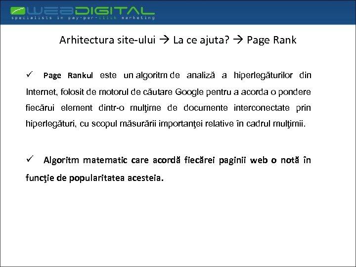 Arhitectura site-ului La ce ajuta? Page Rank ü Page Rankul este un algoritm de