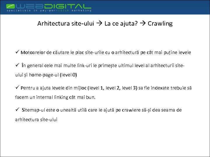 Arhitectura site-ului La ce ajuta? Crawling ü Motoarelor de căutare le plac site-urile cu