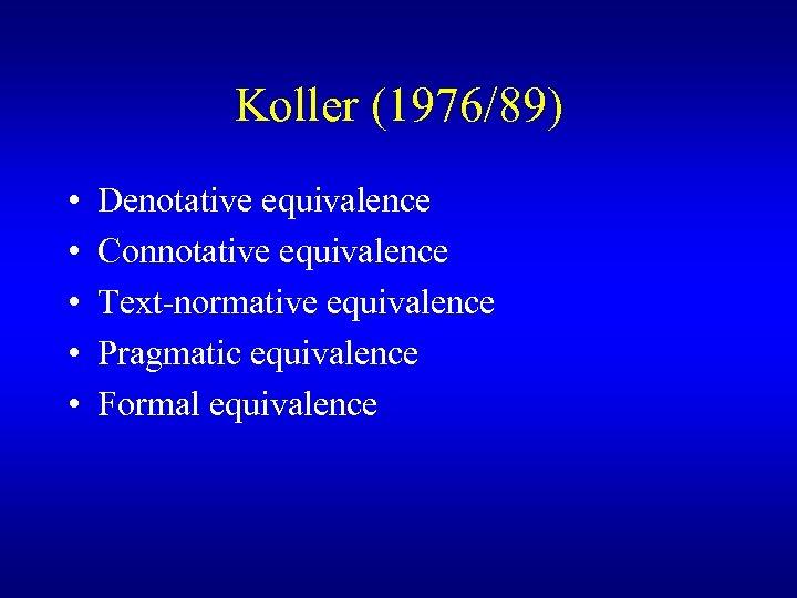 Koller (1976/89) • • • Denotative equivalence Connotative equivalence Text-normative equivalence Pragmatic equivalence Formal