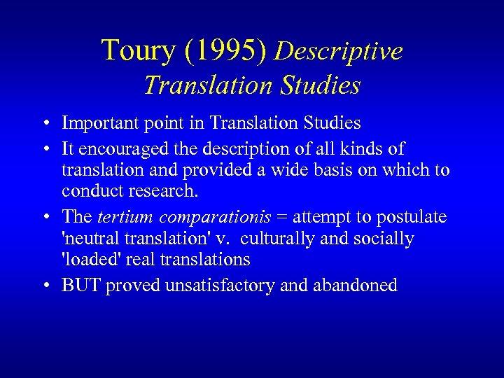 Toury (1995) Descriptive Translation Studies • Important point in Translation Studies • It encouraged