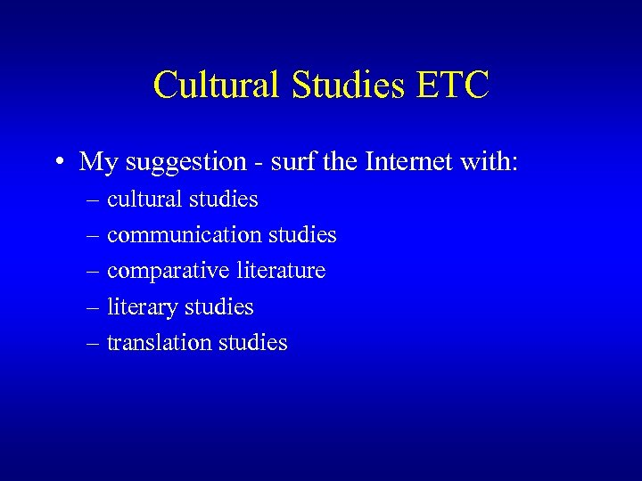 Cultural Studies ETC • My suggestion - surf the Internet with: – cultural studies