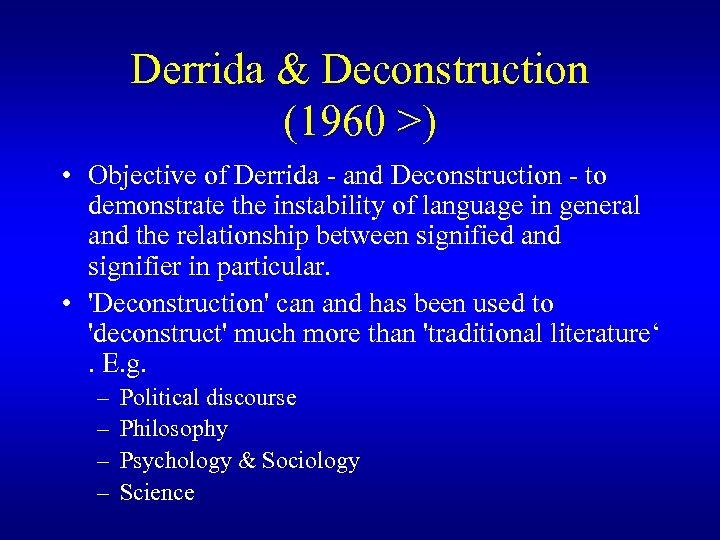 Derrida & Deconstruction (1960 >) • Objective of Derrida - and Deconstruction - to