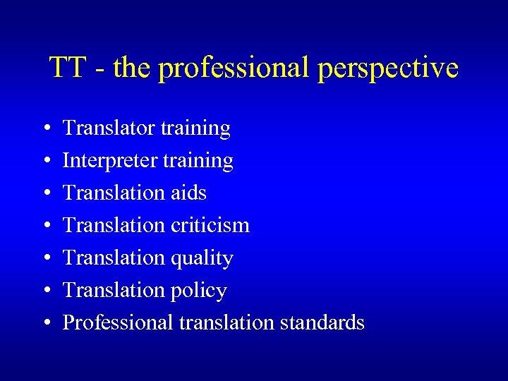 TT - the professional perspective • • Translator training Interpreter training Translation aids Translation