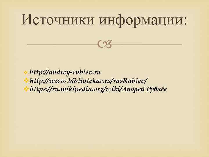 Источники информации: v http: //andrey-rublev. ru vhttp: //www. bibliotekar. ru/rus. Rublev/ vhttps: //ru. wikipedia.
