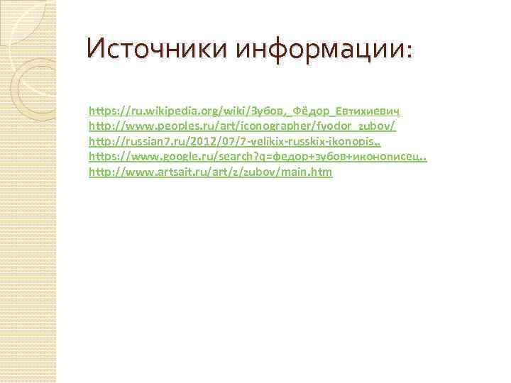 Источники информации: https: //ru. wikipedia. org/wiki/Зубов, _Фёдор_Евтихиевич http: //www. peoples. ru/art/iconographer/fyodor_zubov/ http: //russian 7.