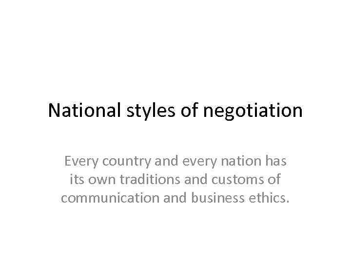 National styles of negotiation Every country and every nation has its own traditions and