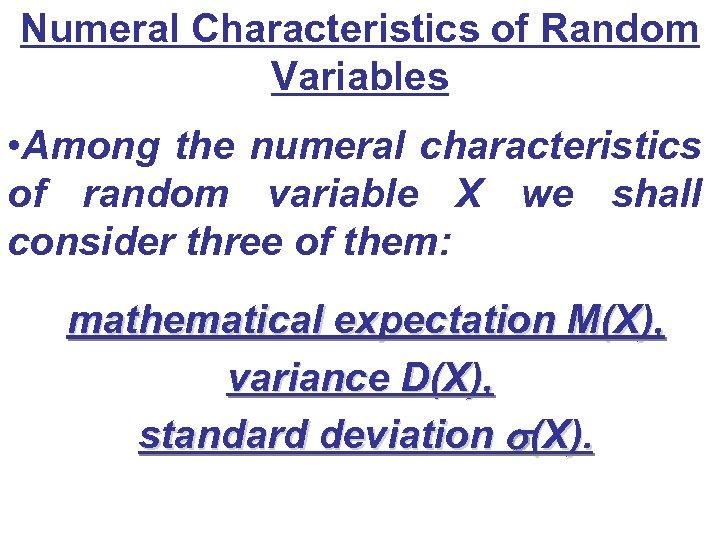 Numeral Characteristics of Random Variables • Among the numeral characteristics of random variable X