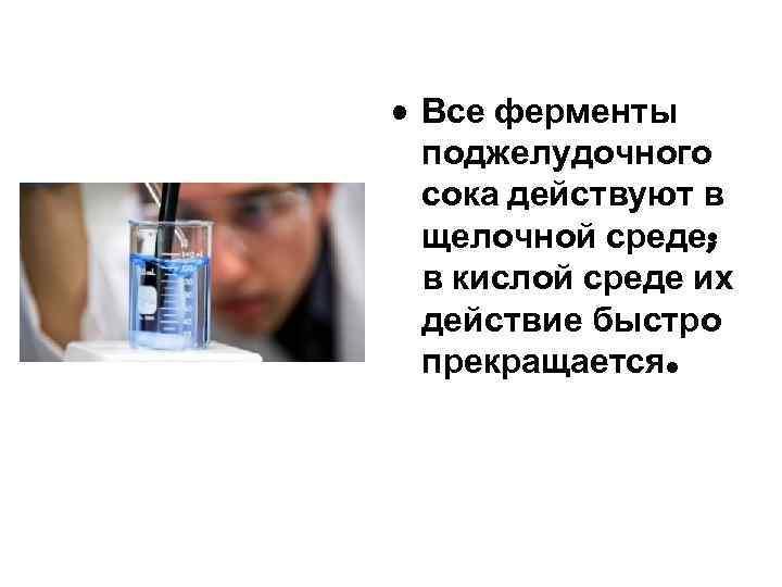 • Все ферменты поджелудочного сока действуют в щелочной среде; в кислой среде их