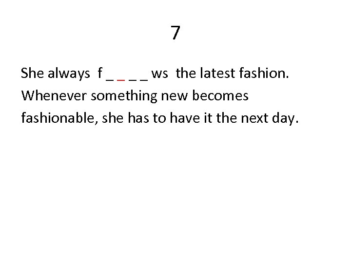 7 She always f _ _ ws the latest fashion. Whenever something new becomes