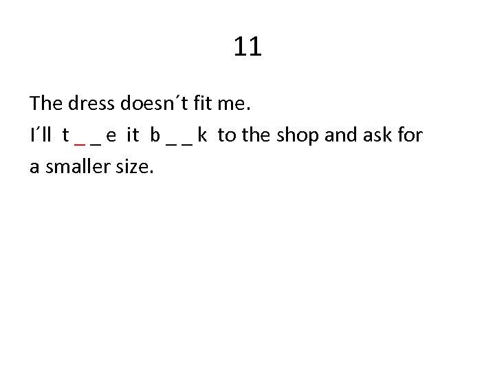 11 The dress doesn´t fit me. I´ll t _ _ e it b _