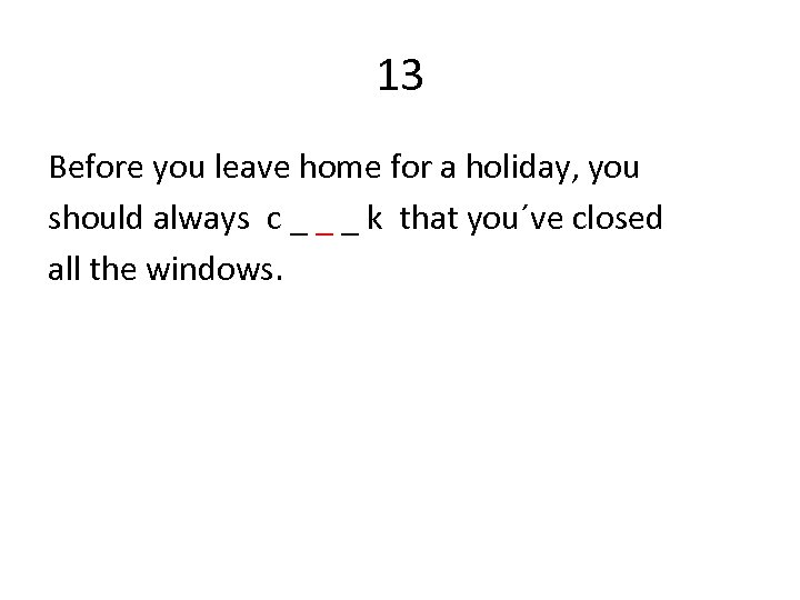 13 Before you leave home for a holiday, you should always c _ _