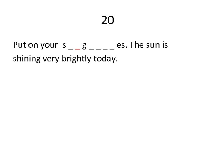 20 Put on your s _ _ g _ _ es. The sun is