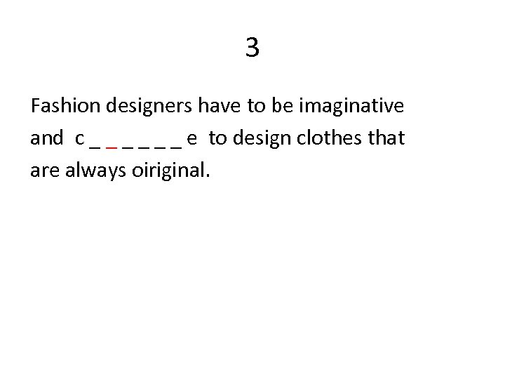 3 Fashion designers have to be imaginative and c _ _ _ e to
